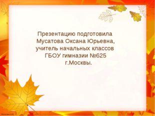 Презентацию подготовила Мусатова Оксана Юрьевна, учитель начальных классов ГБ