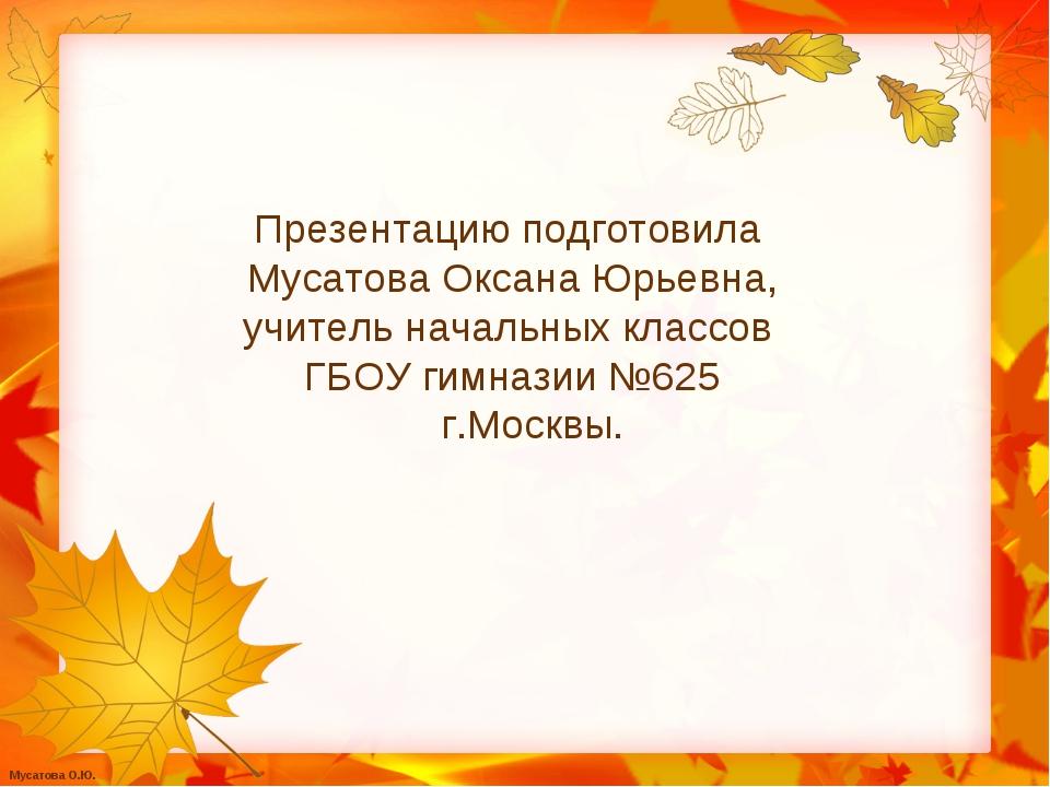Презентацию подготовила Мусатова Оксана Юрьевна, учитель начальных классов ГБ...