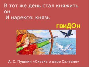 В тот же день стал княжить он И нарекся: князь гвиДОн А. С. Пушкин «Сказка о