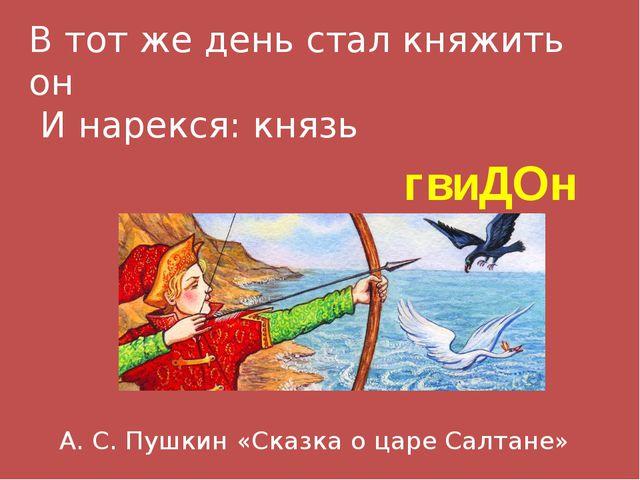 В тот же день стал княжить он И нарекся: князь гвиДОн А. С. Пушкин «Сказка о...