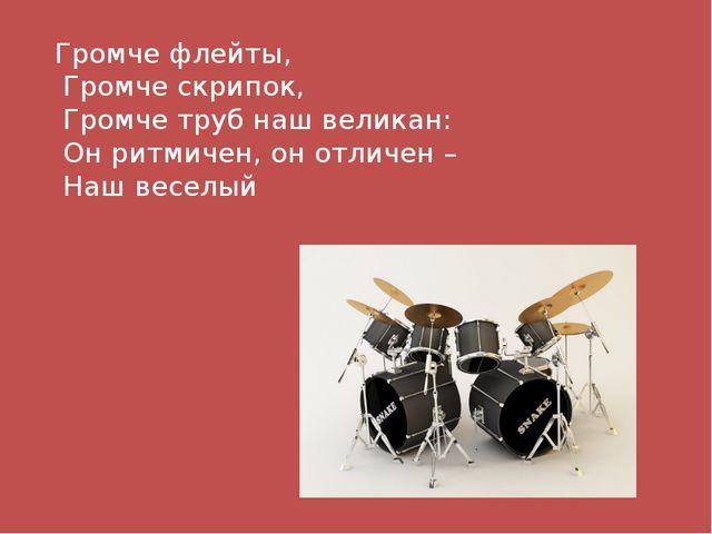 Громче флейты, Громче скрипок, Громче труб наш великан: Он ритмичен, он отлич...