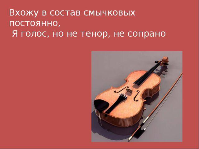 Вхожу в состав смычковых постоянно, Я голос, но не тенор, не сопрано