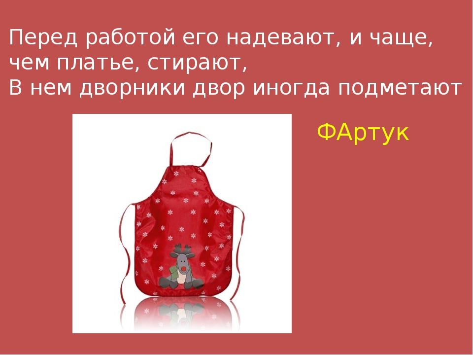 Перед работой его надевают, и чаще, чем платье, стирают, В нем дворники двор...
