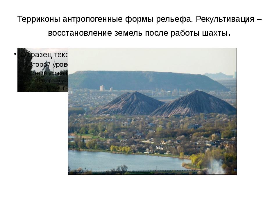 Терриконы антропогенные формы рельефа. Рекультивация – восстановление земель...
