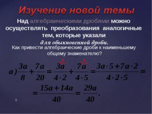 Над алгебраическими дробями можно осуществлять преобразования аналогичные тем