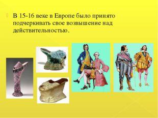 В 15-16 веке в Европе было принято подчеркивать свое возвышение над действите