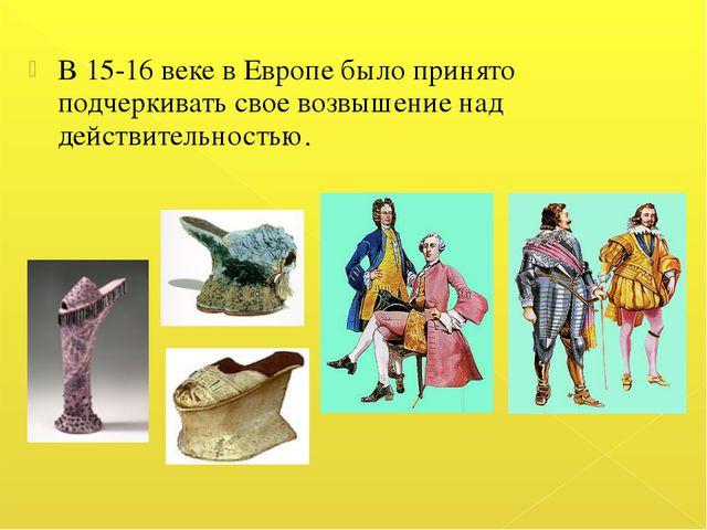 В 15-16 веке в Европе было принято подчеркивать свое возвышение над действите...