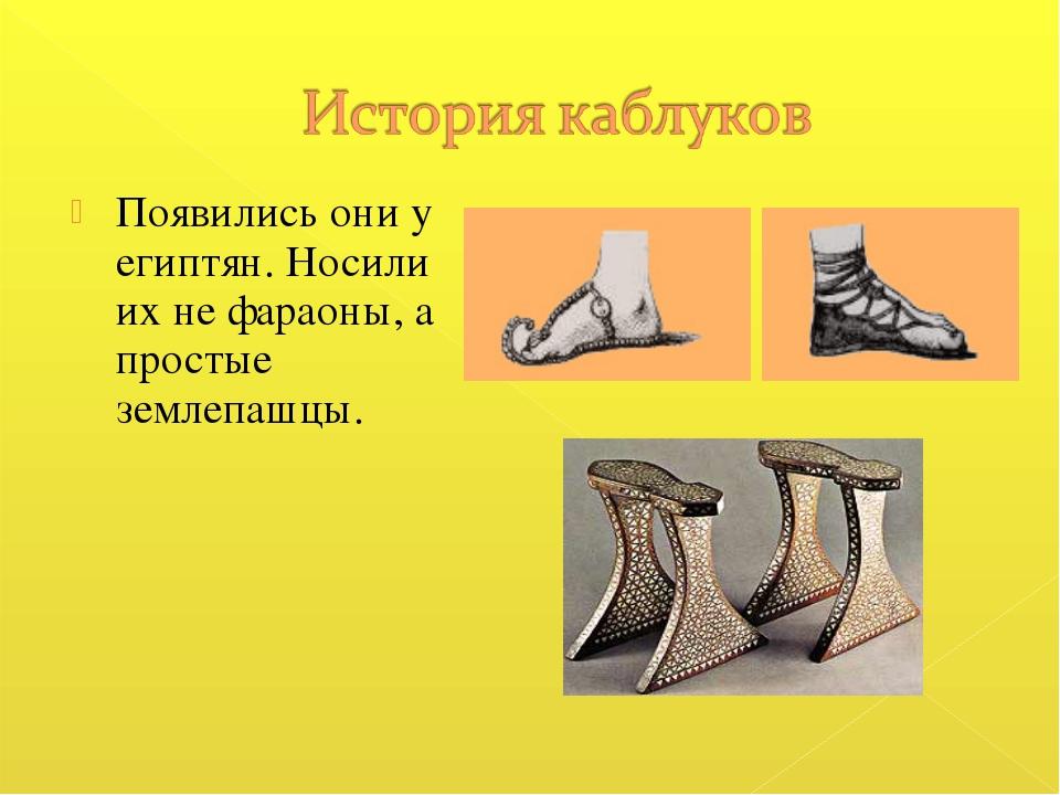 Появились они у египтян. Носили их не фараоны, а простые землепашцы.