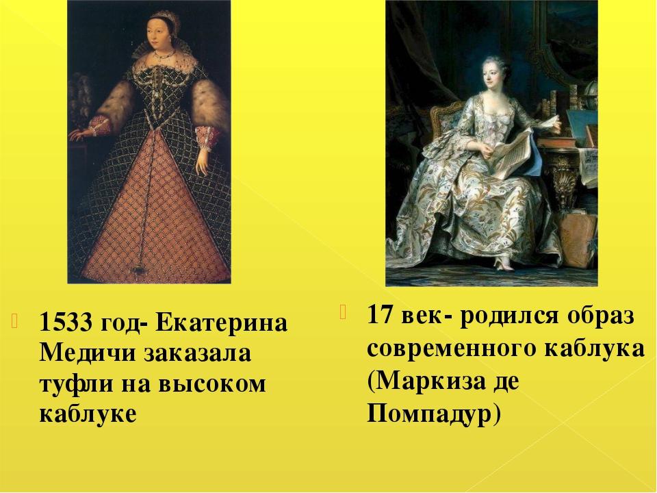 1533 год- Екатерина Медичи заказала туфли на высоком каблуке 17 век- родился...