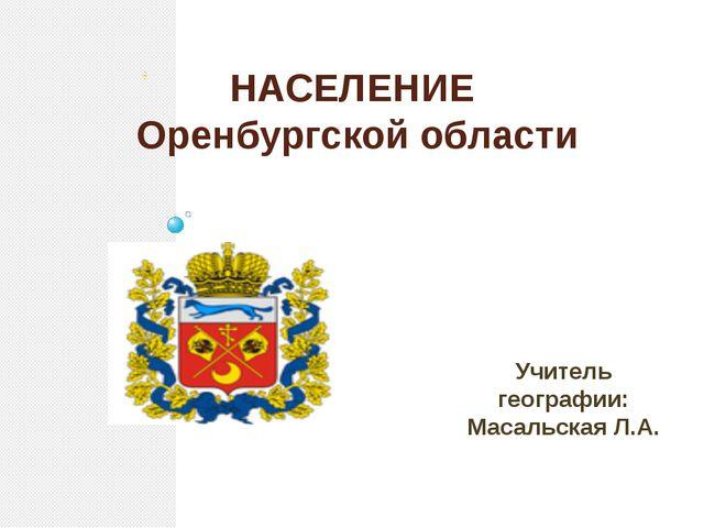 Учитель географии: Масальская Л.А. НАСЕЛЕНИЕ Оренбургской области