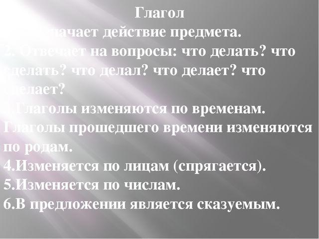 Глагол 1.Обозначает действие предмета. 2. Отвечает на вопросы: что делать? ч...