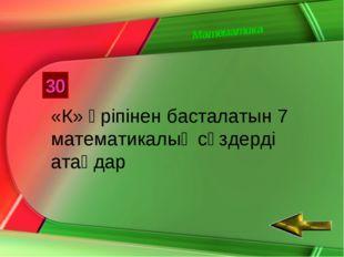 Математика 30 «К» әріпінен басталатын 7 математикалық сөздерді атаңдар