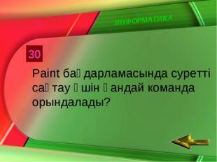 ИНФОРМАТИКА 30 Paint бағдарламасында суретті сақтау үшін қандай команда орынд