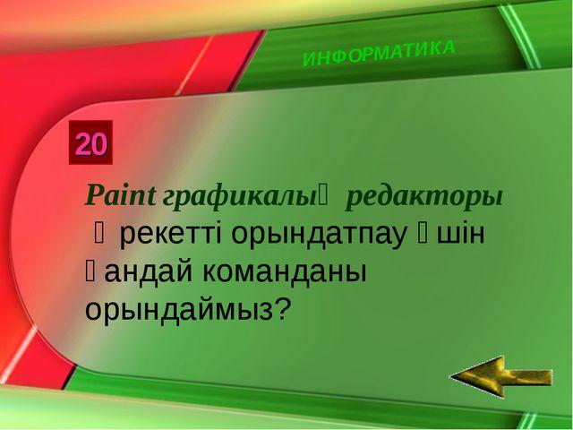 ИНФОРМАТИКА 20 Paint графикалық редакторы Әрекетті орындатпау үшін қандай ком...