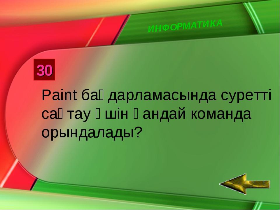 ИНФОРМАТИКА 30 Paint бағдарламасында суретті сақтау үшін қандай команда орынд...