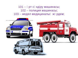 101 – өрт сөндіру машинасы; 102 – полиция машинасы; 103 – жедел медициналық
