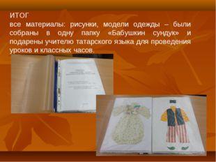 ИТОГ все материалы: рисунки, модели одежды – были собраны в одну папку «Бабуш