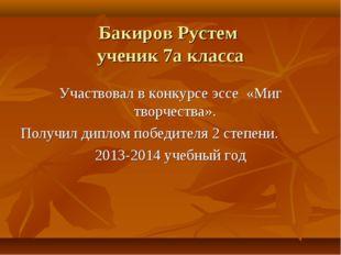 Бакиров Рустем ученик 7а класса Участвовал в конкурсе эссе «Миг творчества».