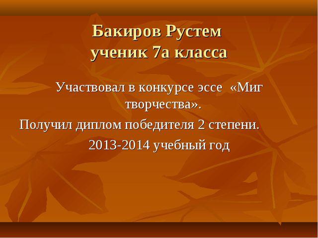 Бакиров Рустем ученик 7а класса Участвовал в конкурсе эссе «Миг творчества»....