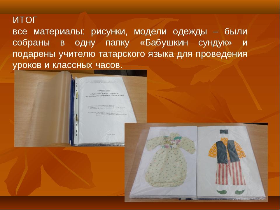 ИТОГ все материалы: рисунки, модели одежды – были собраны в одну папку «Бабуш...