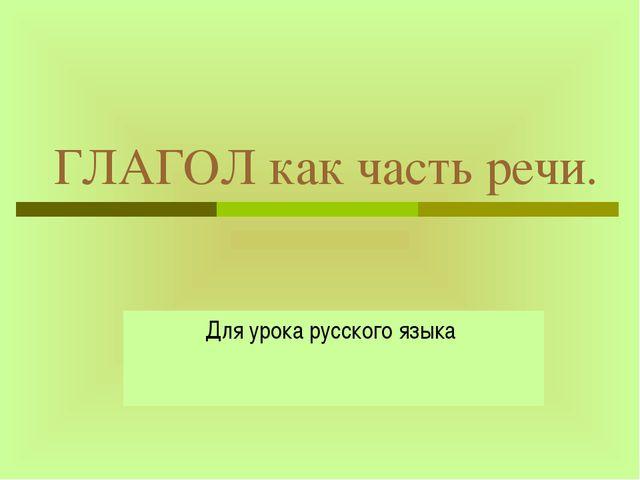ГЛАГОЛ как часть речи. Для урока русского языка