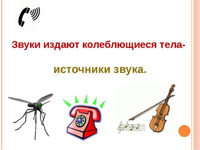 Звуки издают колеблющиеся тела- источники звука.