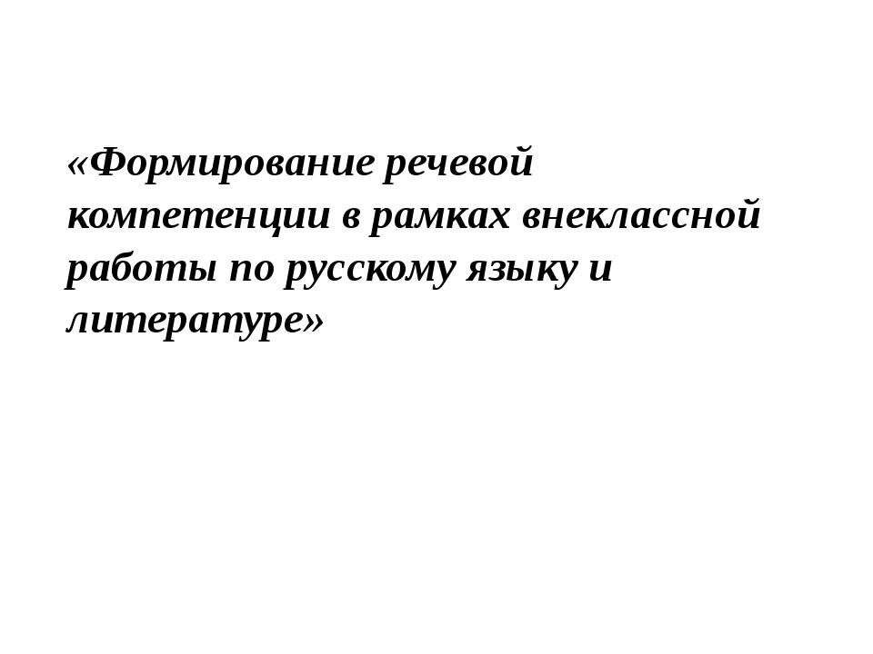 «Формирование речевой компетенции в рамках внеклассной работы по русскому язы...