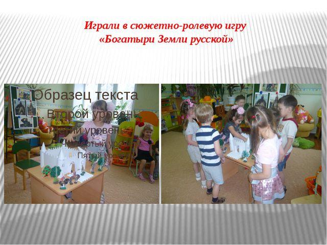 Играли в сюжетно-ролевую игру «Богатыри Земли русской»