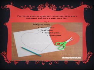 Рисуем на картоне сердечко самостоятельно или с помощью шаблона и вырезаем е
