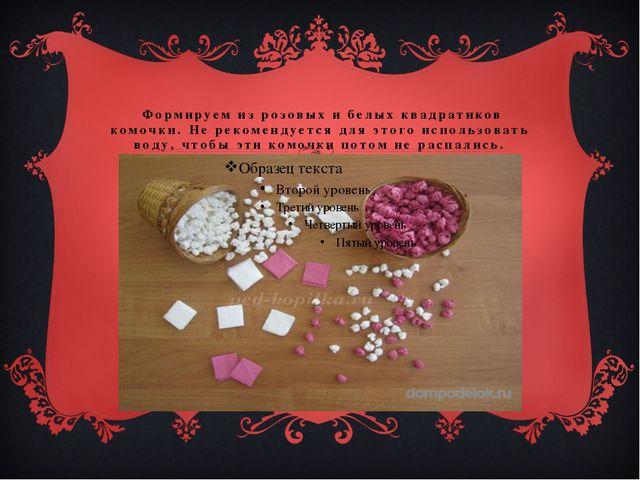 Формируем из розовых и белых квадратиков комочки. Не рекомендуется для этого...