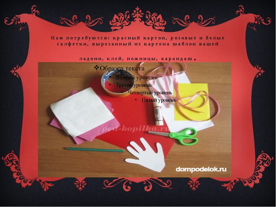 Нам потребуются: красный картон, розовые и белые салфетки, вырезанный из карт...