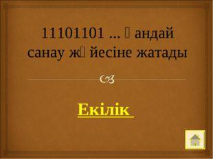11101101 ... қандай санау жүйесіне жатады Екілік
