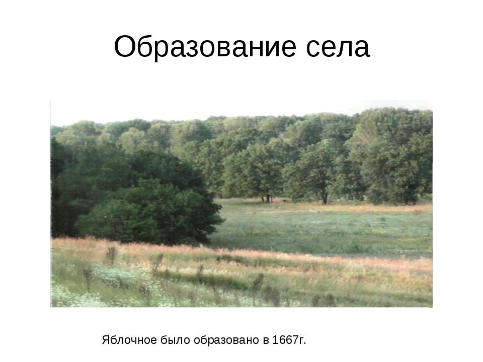 Образование села Яблочное было образовано в 1667г.