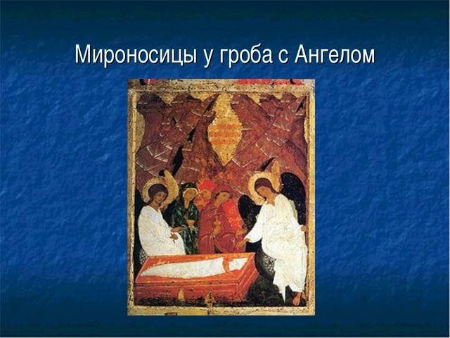 Мироносицы у гроба с Ангелом