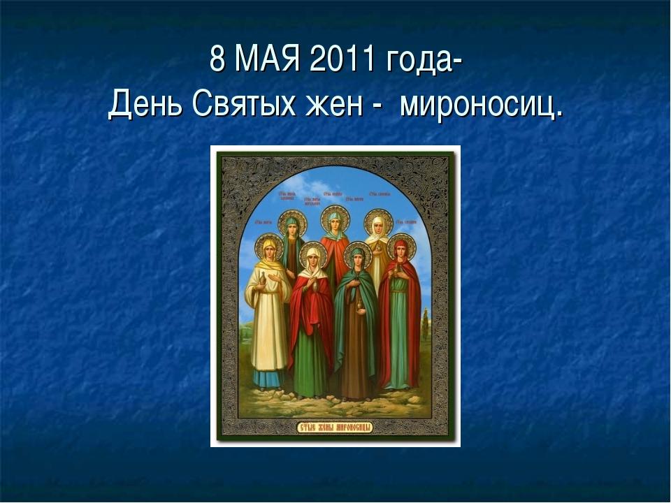 8 МАЯ 2011 года- День Святых жен - мироносиц.