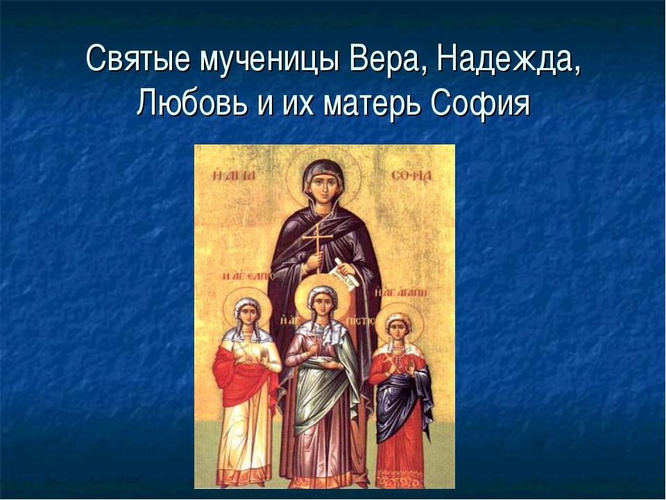 Святые мученицы Вера, Надежда, Любовь и их матерь София