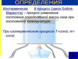 Изотермический процесс (закон Бойля-Мариотта) – процесс изменения состояния