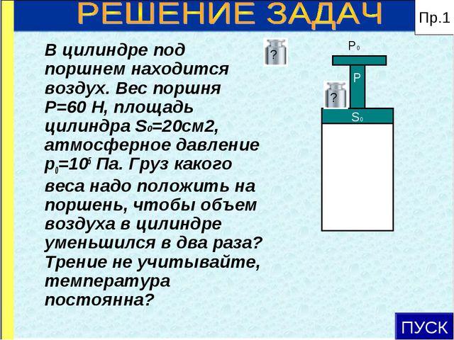 ПУСК P0 В цилиндре под поршнем находится воздух. Вес поршня Р=60 Н, площадь...