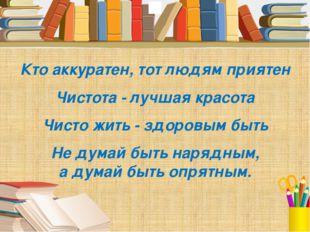 Кто аккуратен, тот людям приятен Чистота - лучшая красота Чисто жить - здоро