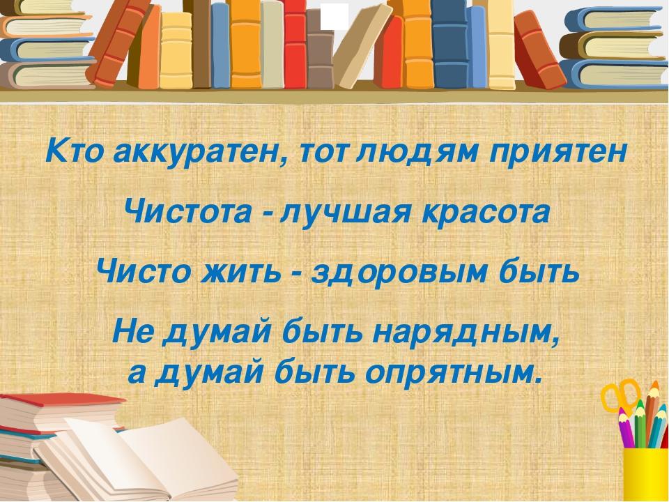 Кто аккуратен, тот людям приятен Чистота - лучшая красота Чисто жить - здоро...