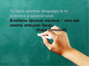 To have another language is to possess a second soul. Владеть другим языком