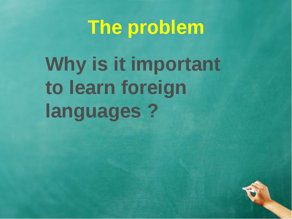 The problem Why is it important to learn foreign languages ?