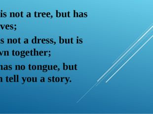 It is not a tree, but has leaves; It is not a dress, but is sewn together; I