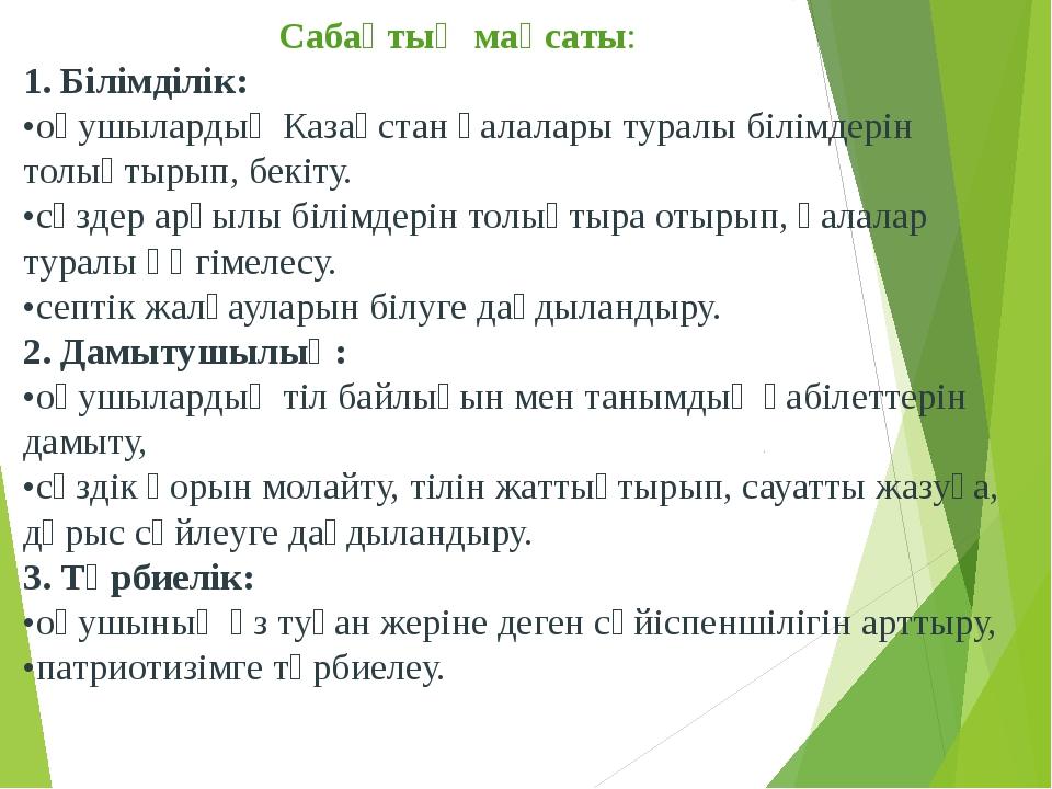 Сабақтың мақсаты: 1. Білімділік: •оқушылардың Казақстан қалалары туралы білі...