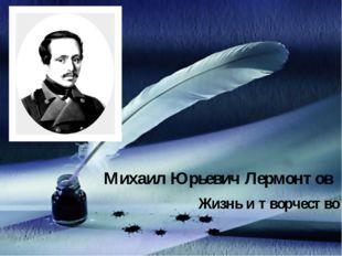 Михаил Юрьевич Лермонтов Жизнь и творчество