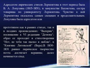 Адресатом лирических стихов Лермонтова в этот период была В. А. Лопухина (181