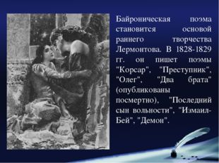 Байроническая поэма становится основой раннего творчества Лермонтова. В 1828-