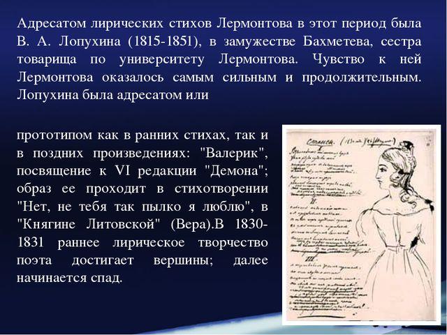 Адресатом лирических стихов Лермонтова в этот период была В. А. Лопухина (181...