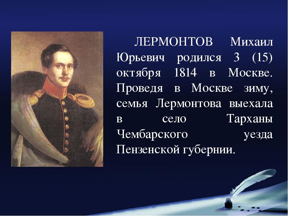 ЛЕРМОНТОВ Михаил Юрьевич родился 3 (15) октября 1814 в Москве. Проведя в Мос...