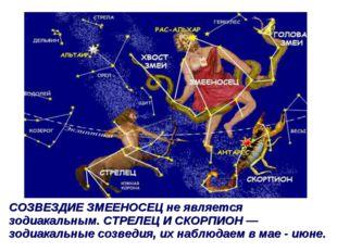 СОЗВЕЗДИЕ ЗМЕЕНОСЕЦ не является зодиакальным. СТРЕЛЕЦ И СКОРПИОН — зодиакальн